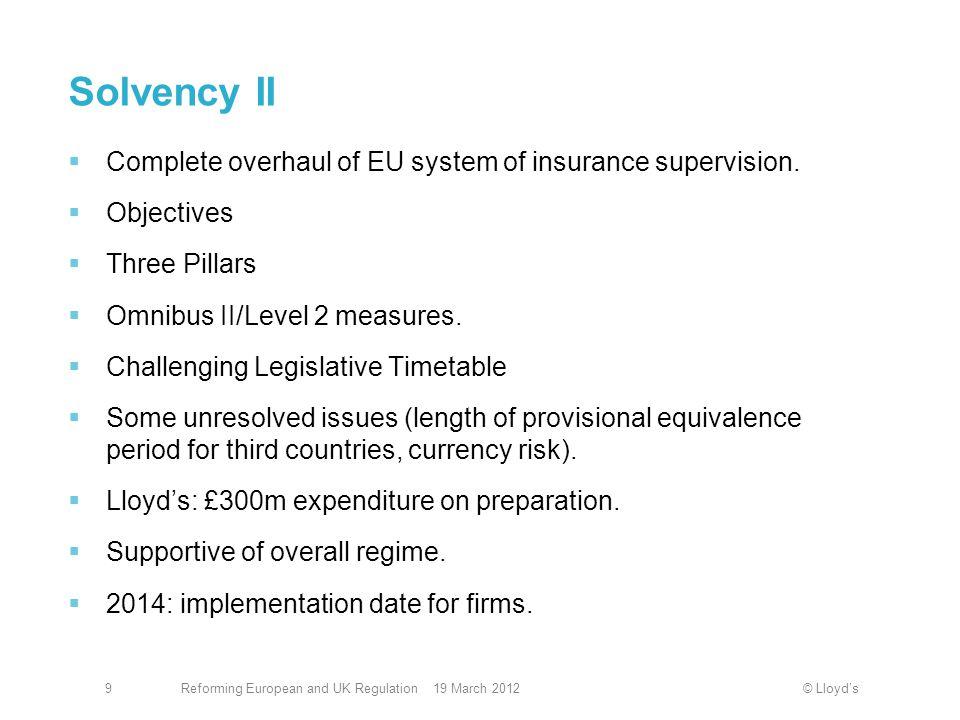 © Lloyd'sReforming European and UK Regulation 19 March 20129 Solvency II  Complete overhaul of EU system of insurance supervision.