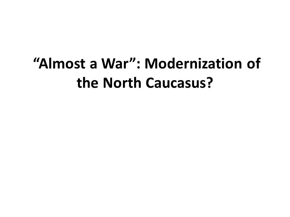 Almost a War : Modernization of the North Caucasus?