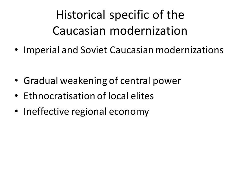Historical specific of the Caucasian modernization Imperial and Soviet Caucasian modernizations Gradual weakening of central power Ethnocratisation of local elites Ineffective regional economy