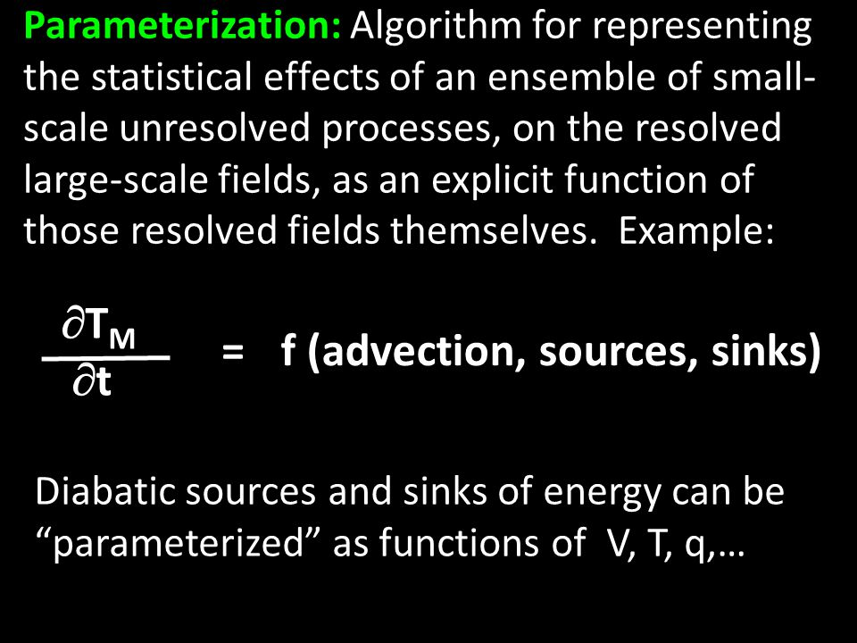 Parameterization: Algorithm for representing the statistical effects of an ensemble of small- scale unresolved processes, on the resolved large-scale fields, as an explicit function of those resolved fields themselves.