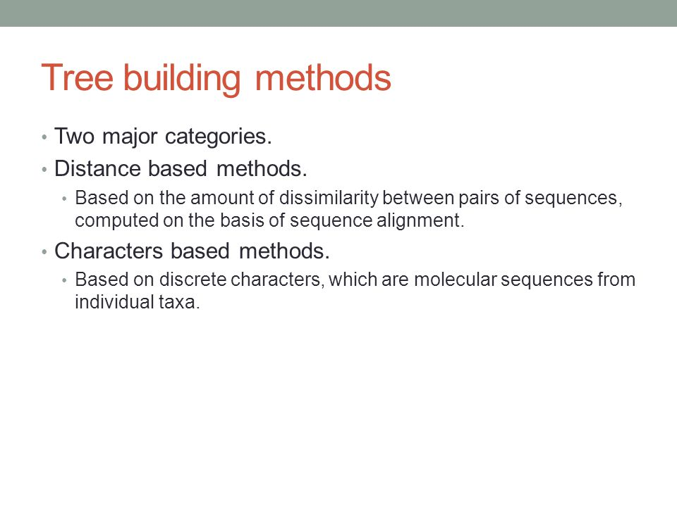 Tree building methods Two major categories. Distance based methods. Based on the amount of dissimilarity between pairs of sequences, computed on the b