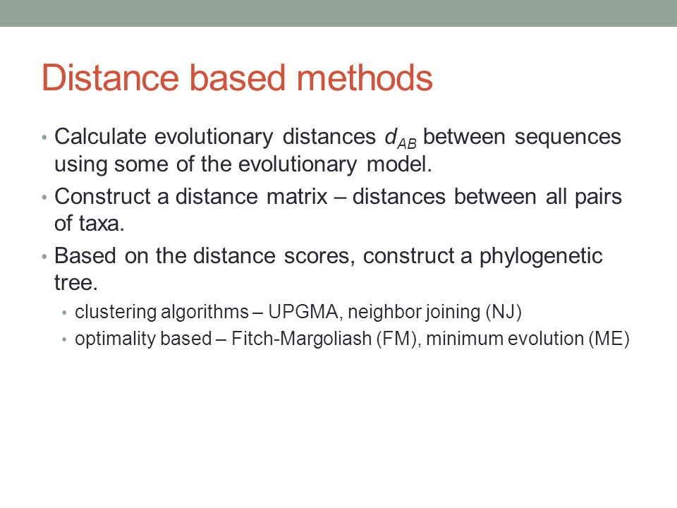 Distance based methods Calculate evolutionary distances d AB between sequences using some of the evolutionary model. Construct a distance matrix – dis