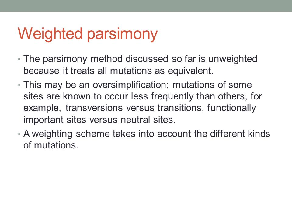 Weighted parsimony The parsimony method discussed so far is unweighted because it treats all mutations as equivalent. This may be an oversimplificatio