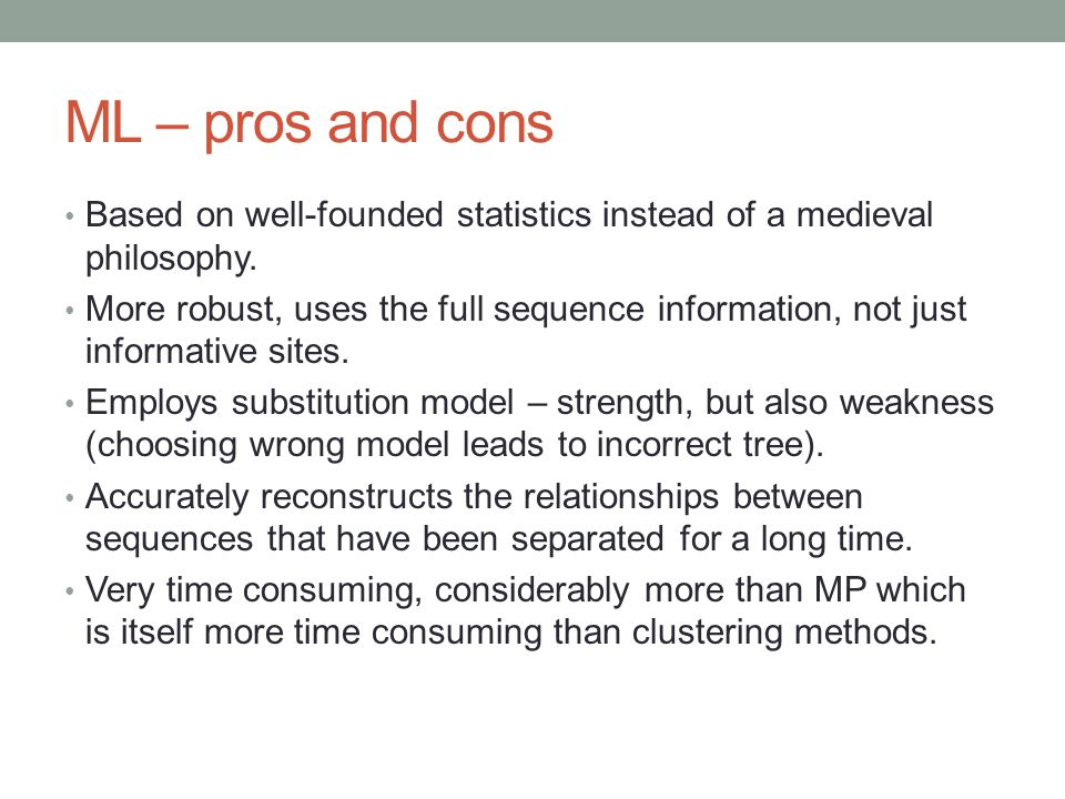 ML – pros and cons Based on well-founded statistics instead of a medieval philosophy. More robust, uses the full sequence information, not just inform