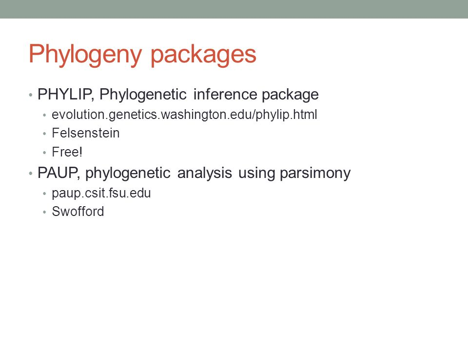 Phylogeny packages PHYLIP, Phylogenetic inference package evolution.genetics.washington.edu/phylip.html Felsenstein Free! PAUP, phylogenetic analysis