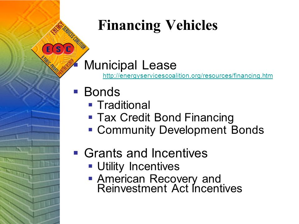 Financing Vehicles  Municipal Lease http://energyservicescoalition.org/resources/financing.htm  Bonds  Traditional  Tax Credit Bond Financing  Community Development Bonds  Grants and Incentives  Utility Incentives  American Recovery and Reinvestment Act Incentives
