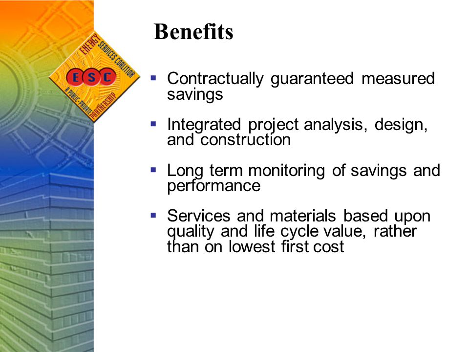 Benefits  Contractually guaranteed measured savings  Integrated project analysis, design, and construction  Long term monitoring of savings and performance  Services and materials based upon quality and life cycle value, rather than on lowest first cost