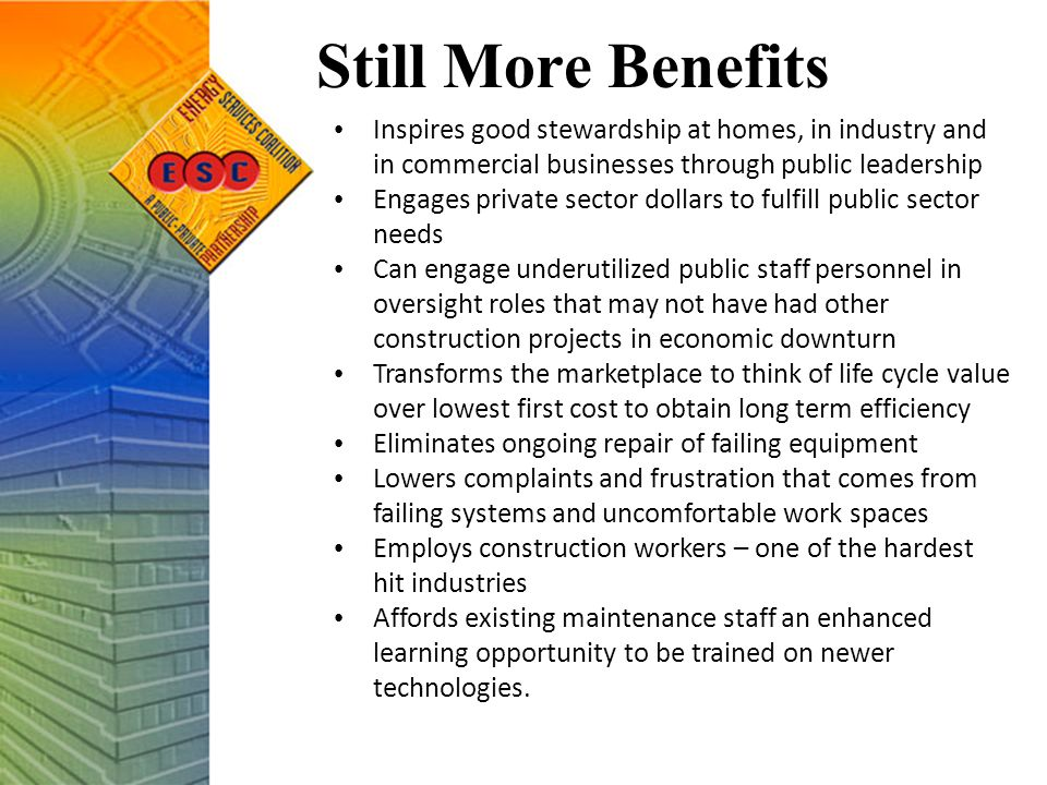 Still More Benefits Inspires good stewardship at homes, in industry and in commercial businesses through public leadership Engages private sector dollars to fulfill public sector needs Can engage underutilized public staff personnel in oversight roles that may not have had other construction projects in economic downturn Transforms the marketplace to think of life cycle value over lowest first cost to obtain long term efficiency Eliminates ongoing repair of failing equipment Lowers complaints and frustration that comes from failing systems and uncomfortable work spaces Employs construction workers – one of the hardest hit industries Affords existing maintenance staff an enhanced learning opportunity to be trained on newer technologies.