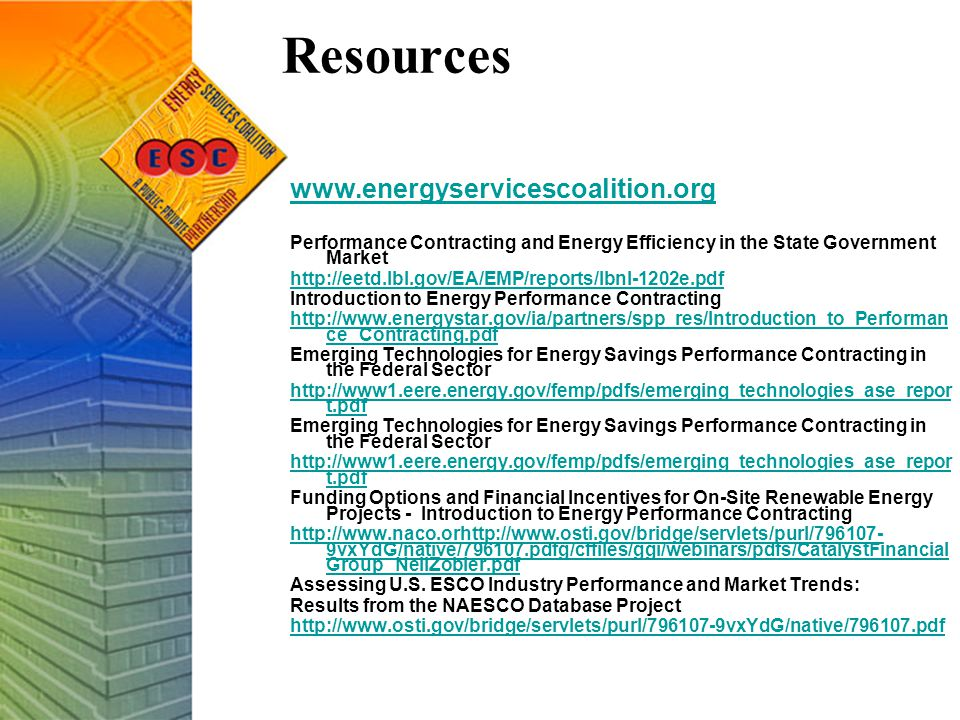 Resources www.energyservicescoalition.org Performance Contracting and Energy Efficiency in the State Government Market http://eetd.lbl.gov/EA/EMP/reports/lbnl-1202e.pdf Introduction to Energy Performance Contracting http://www.energystar.gov/ia/partners/spp_res/Introduction_to_Performan ce_Contracting.pdf Emerging Technologies for Energy Savings Performance Contracting in the Federal Sector http://www1.eere.energy.gov/femp/pdfs/emerging_technologies_ase_repor t.pdf Emerging Technologies for Energy Savings Performance Contracting in the Federal Sector http://www1.eere.energy.gov/femp/pdfs/emerging_technologies_ase_repor t.pdf Funding Options and Financial Incentives for On-Site Renewable Energy Projects - Introduction to Energy Performance Contracting http://www.naco.orhttp://www.osti.gov/bridge/servlets/purl/796107- 9vxYdG/native/796107.pdfg/cffiles/ggi/webinars/pdfs/CatalystFinancial Group_NeilZobler.pdf Assessing U.S.