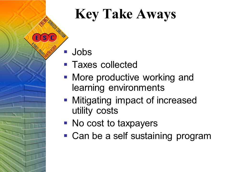 Key Take Aways  Jobs  Taxes collected  More productive working and learning environments  Mitigating impact of increased utility costs  No cost to taxpayers  Can be a self sustaining program