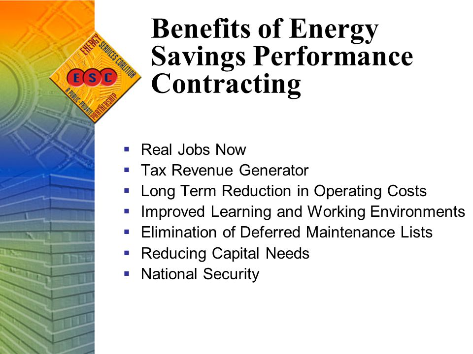 Benefits of Energy Savings Performance Contracting  Real Jobs Now  Tax Revenue Generator  Long Term Reduction in Operating Costs  Improved Learning and Working Environments  Elimination of Deferred Maintenance Lists  Reducing Capital Needs  National Security