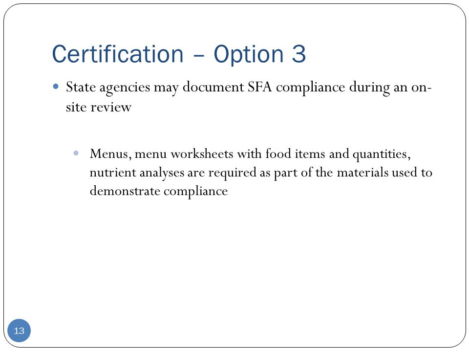 Certification – Option 3 13 State agencies may document SFA compliance during an on- site review Menus, menu worksheets with food items and quantities, nutrient analyses are required as part of the materials used to demonstrate compliance