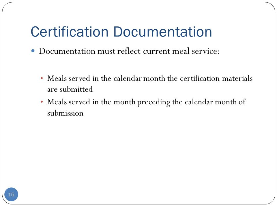 Certification Documentation 15 Documentation must reflect current meal service: Meals served in the calendar month the certification materials are submitted Meals served in the month preceding the calendar month of submission