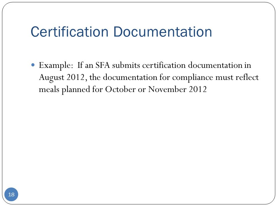 Certification Documentation 18 Example: If an SFA submits certification documentation in August 2012, the documentation for compliance must reflect meals planned for October or November 2012