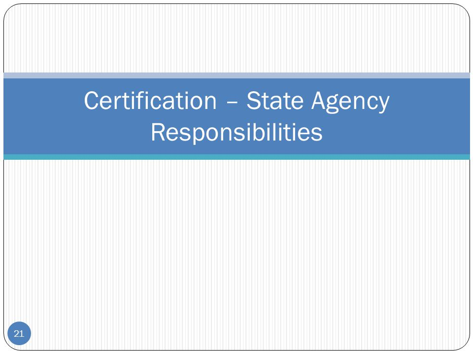 21 Certification – State Agency Responsibilities