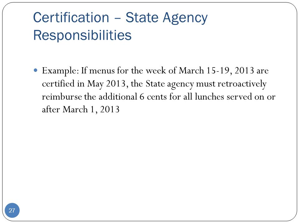 Certification – State Agency Responsibilities 27 Example: If menus for the week of March 15-19, 2013 are certified in May 2013, the State agency must retroactively reimburse the additional 6 cents for all lunches served on or after March 1, 2013