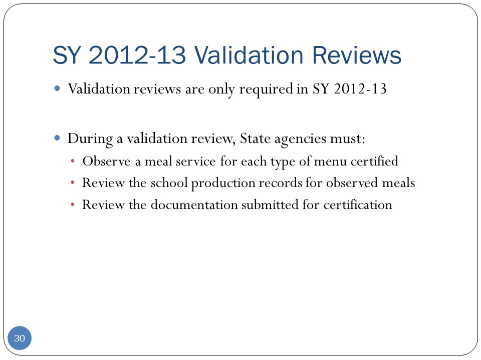SY 2012-13 Validation Reviews 30 Validation reviews are only required in SY 2012-13 During a validation review, State agencies must: Observe a meal service for each type of menu certified Review the school production records for observed meals Review the documentation submitted for certification
