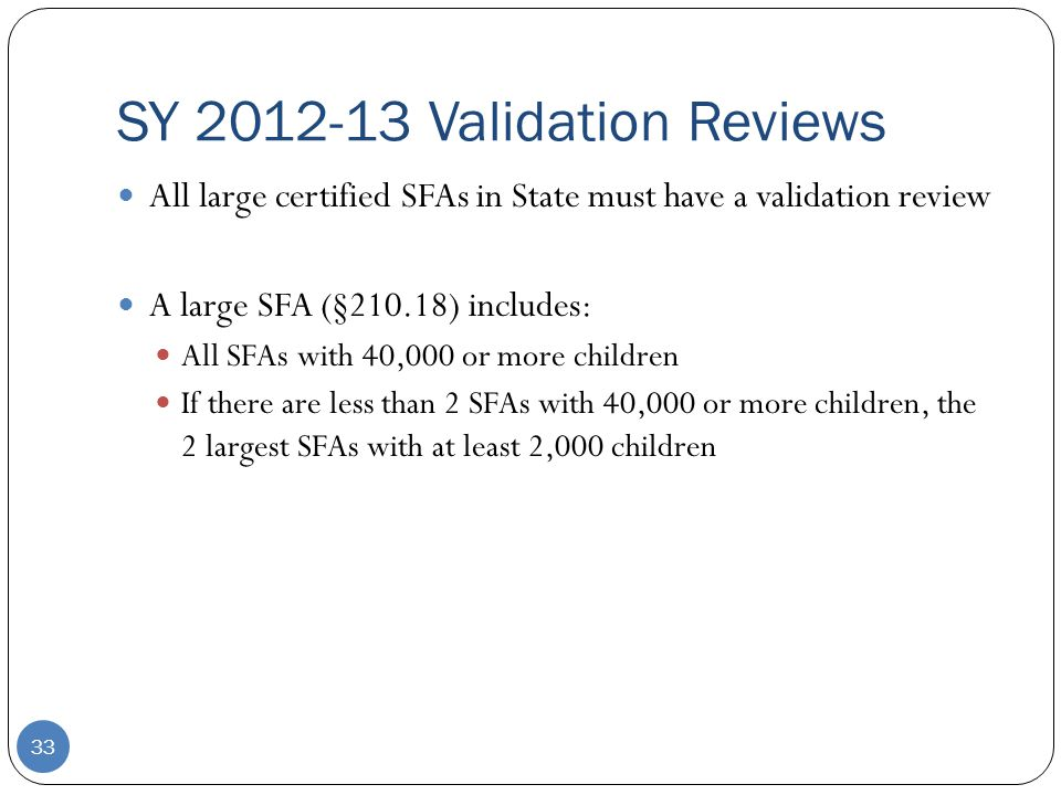SY 2012-13 Validation Reviews 33 All large certified SFAs in State must have a validation review A large SFA (§210.18) includes: All SFAs with 40,000 or more children If there are less than 2 SFAs with 40,000 or more children, the 2 largest SFAs with at least 2,000 children