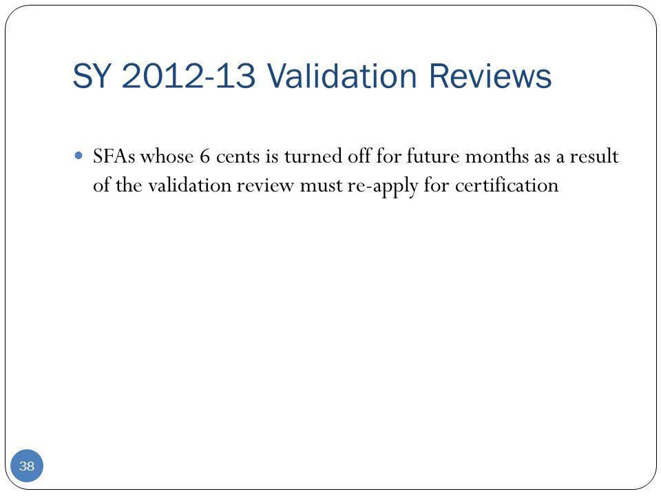 SY 2012-13 Validation Reviews 38 SFAs whose 6 cents is turned off for future months as a result of the validation review must re-apply for certification