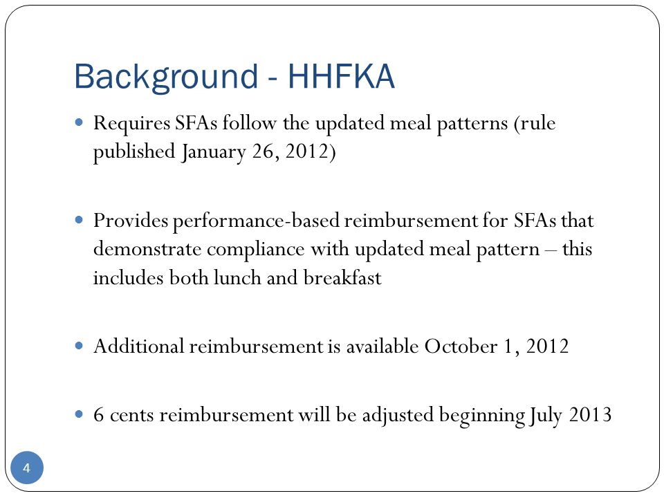 Background - HHFKA 4 Requires SFAs follow the updated meal patterns (rule published January 26, 2012) Provides performance-based reimbursement for SFAs that demonstrate compliance with updated meal pattern – this includes both lunch and breakfast Additional reimbursement is available October 1, 2012 6 cents reimbursement will be adjusted beginning July 2013