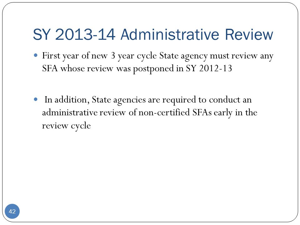 SY 2013-14 Administrative Review 42 First year of new 3 year cycle State agency must review any SFA whose review was postponed in SY 2012-13 In addition, State agencies are required to conduct an administrative review of non-certified SFAs early in the review cycle