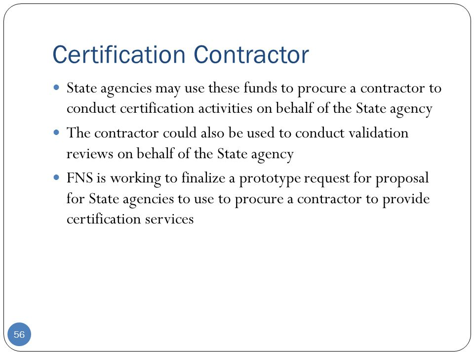 Certification Contractor 56 State agencies may use these funds to procure a contractor to conduct certification activities on behalf of the State agency The contractor could also be used to conduct validation reviews on behalf of the State agency FNS is working to finalize a prototype request for proposal for State agencies to use to procure a contractor to provide certification services