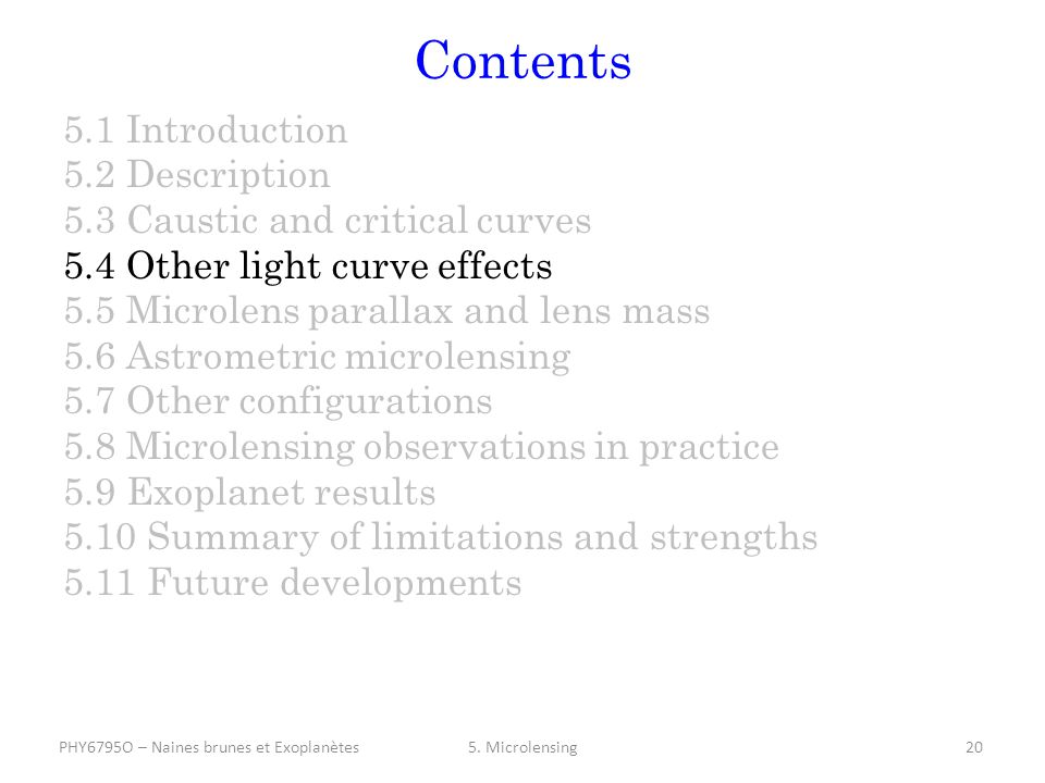 Contents 5.1 Introduction 5.2 Description 5.3 Caustic and critical curves 5.4 Other light curve effects 5.5 Microlens parallax and lens mass 5.6 Astrometric microlensing 5.7 Other configurations 5.8 Microlensing observations in practice 5.9 Exoplanet results 5.10 Summary of limitations and strengths 5.11 Future developments 5.