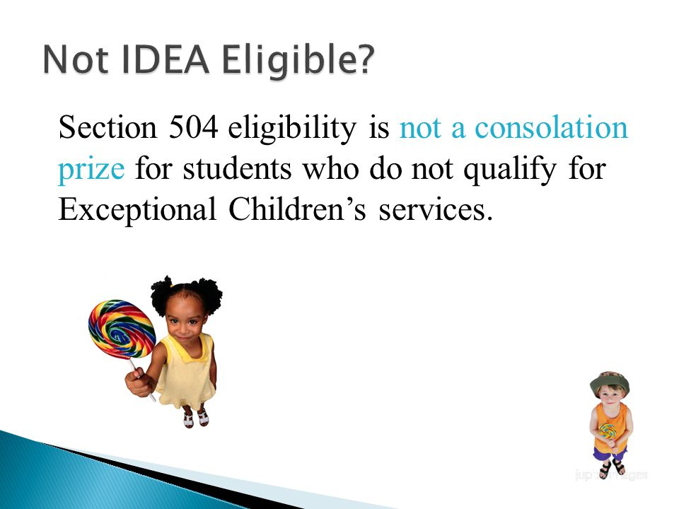 Section 504 eligibility is not a consolation prize for students who do not qualify for Exceptional Children's services.