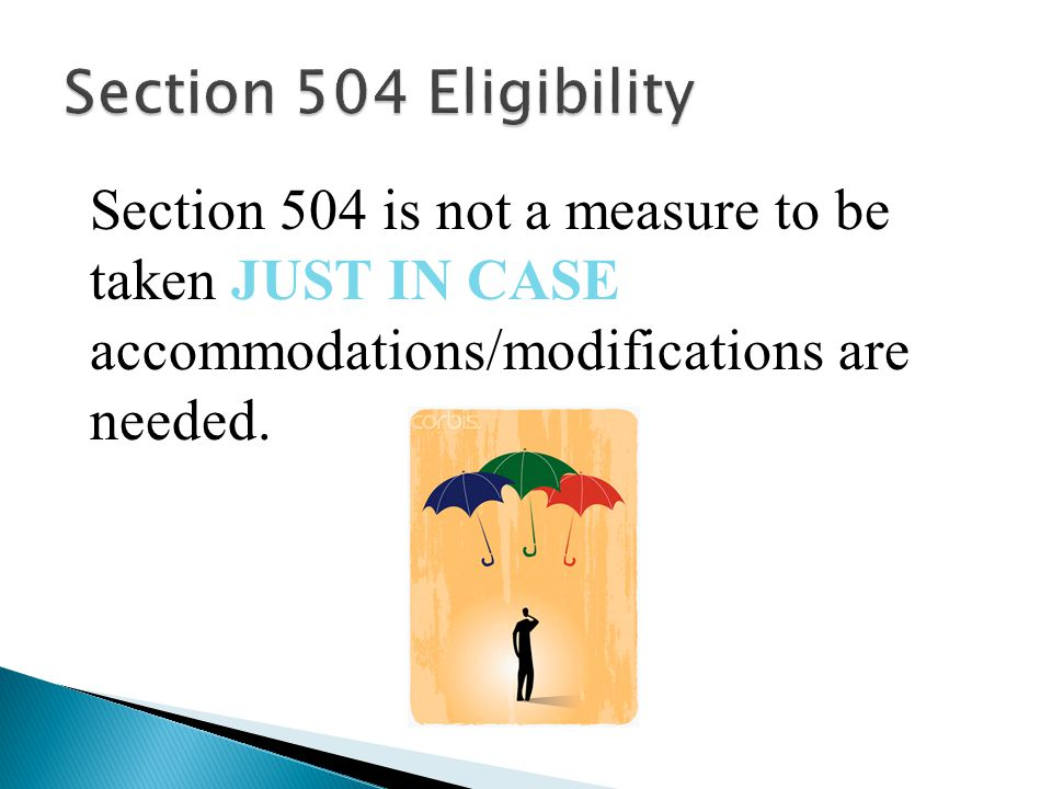 Section 504 is not a measure to be taken JUST IN CASE accommodations/modifications are needed.