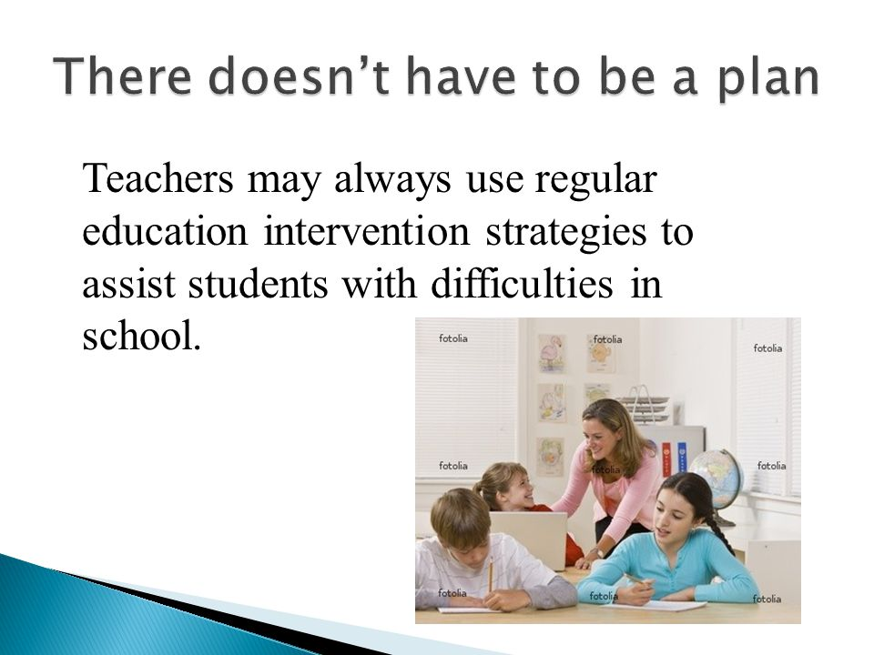 Teachers may always use regular education intervention strategies to assist students with difficulties in school.