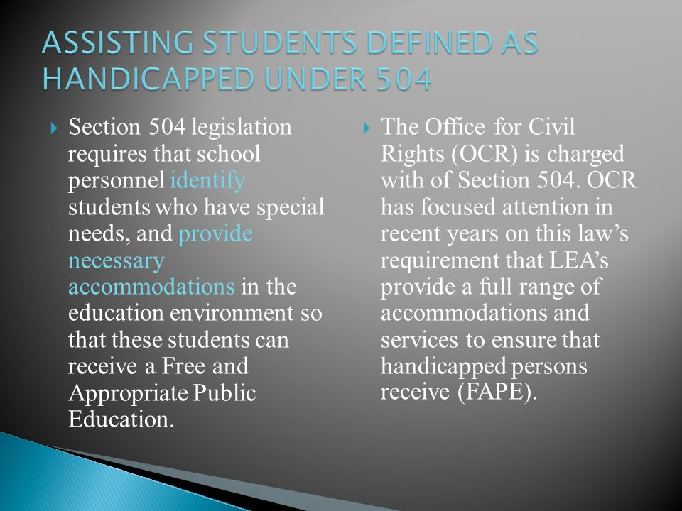  Section 504 legislation requires that school personnel identify students who have special needs, and provide necessary accommodations in the education environment so that these students can receive a Free and Appropriate Public Education.