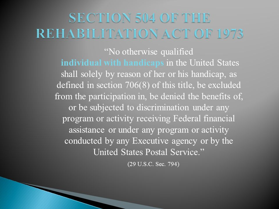 No otherwise qualified individual with handicaps in the United States shall solely by reason of her or his handicap, as defined in section 706(8) of this title, be excluded from the participation in, be denied the benefits of, or be subjected to discrimination under any program or activity receiving Federal financial assistance or under any program or activity conducted by any Executive agency or by the United States Postal Service. (29 U.S.C.
