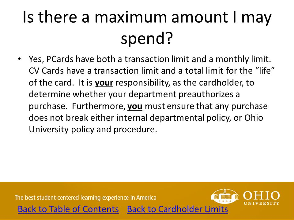 Is there a maximum amount I may spend? Yes, PCards have both a transaction limit and a monthly limit. CV Cards have a transaction limit and a total li