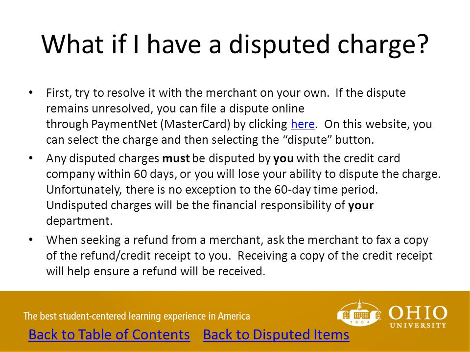 What if I have a disputed charge? First, try to resolve it with the merchant on your own. If the dispute remains unresolved, you can file a dispute on