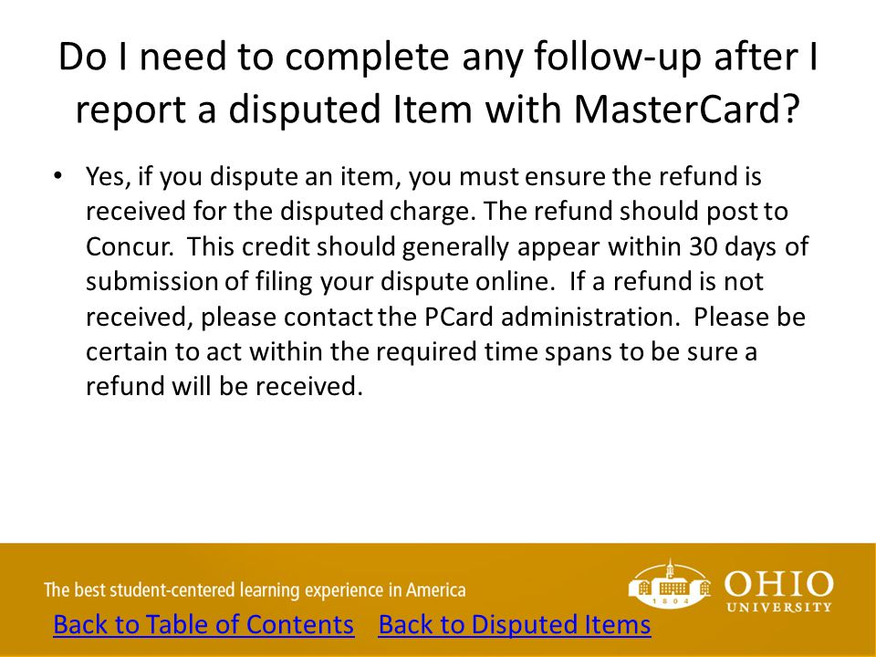Do I need to complete any follow-up after I report a disputed Item with MasterCard? Yes, if you dispute an item, you must ensure the refund is receive