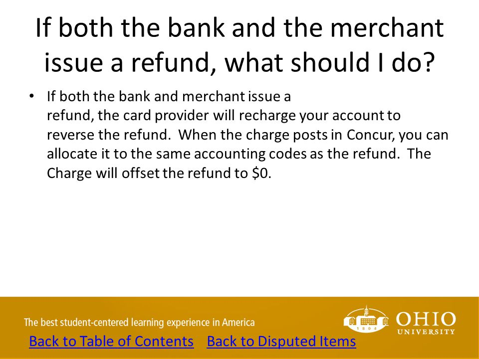 If both the bank and the merchant issue a refund, what should I do? If both the bank and merchant issue a refund, the card provider will recharge your
