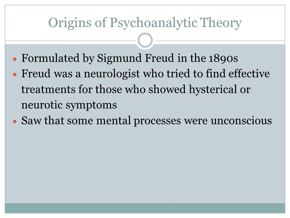 Origins of Psychoanalytic Theory  Formulated by Sigmund Freud in the 1890s  Freud was a neurologist who tried to find effective treatments for those who showed hysterical or neurotic symptoms  Saw that some mental processes were unconscious