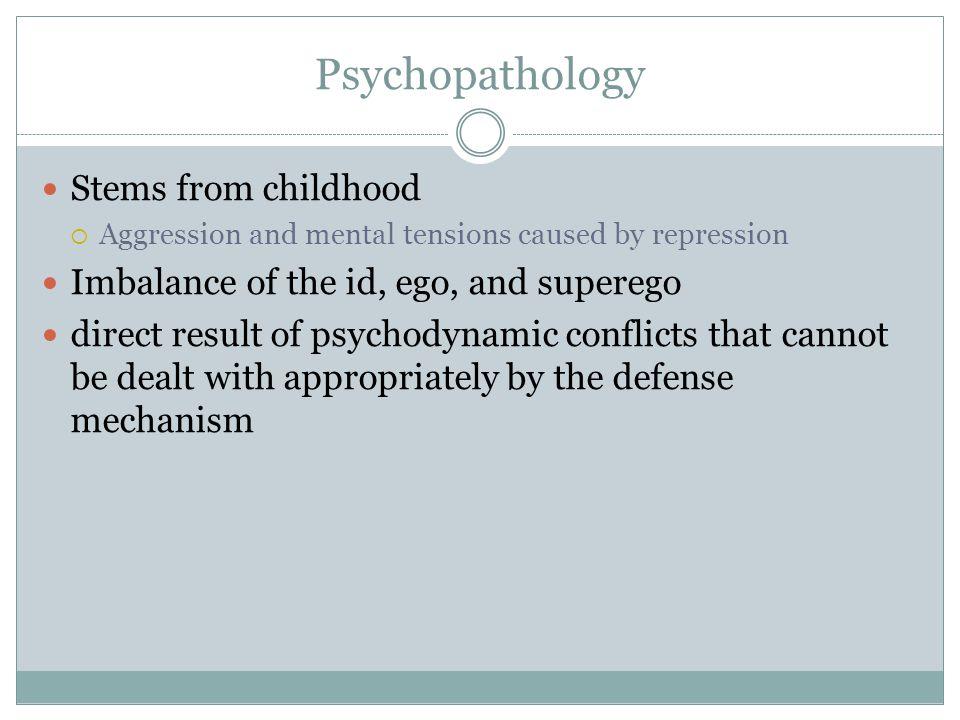Psychopathology Stems from childhood  Aggression and mental tensions caused by repression Imbalance of the id, ego, and superego direct result of psychodynamic conflicts that cannot be dealt with appropriately by the defense mechanism