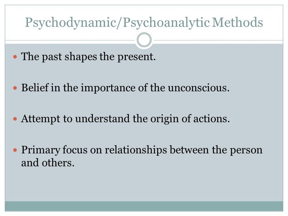 Psychodynamic/Psychoanalytic Methods The past shapes the present.