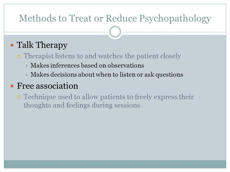 Methods to Treat or Reduce Psychopathology Talk Therapy  Therapist listens to and watches the patient closely  Makes inferences based on observations  Makes decisions about when to listen or ask questions Free association  Technique used to allow patients to freely express their thoughts and feelings during sessions