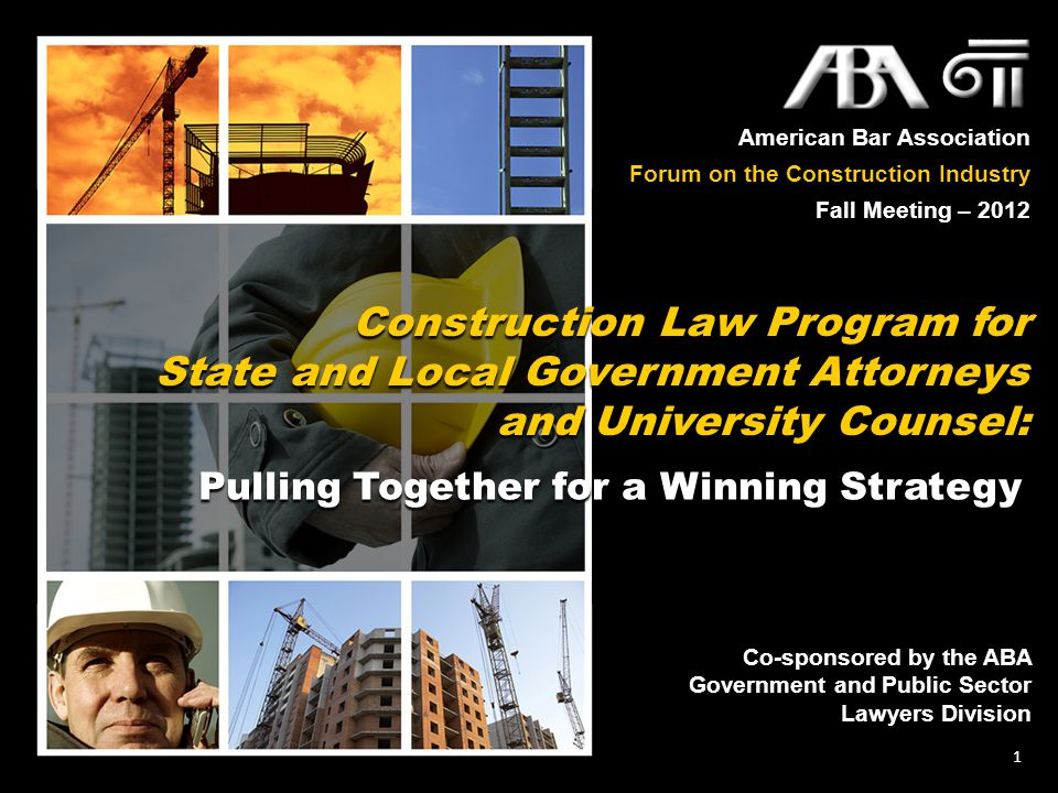 American Bar Association Forum on the Construction Industry Fall Meeting – 2012 1 Construction Law Program for State and Local Government Attorneys and University Counsel: Pulling Together for a Winning Strategy Pulling Together for a Winning Strategy Co-sponsored by the ABA Government and Public Sector Lawyers Division