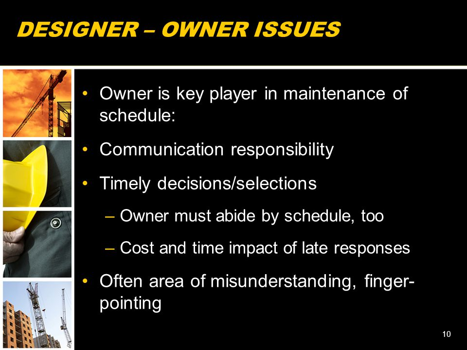DESIGNER – OWNER ISSUES Owner is key player in maintenance of schedule: Communication responsibility Timely decisions/selections –Owner must abide by schedule, too –Cost and time impact of late responses Often area of misunderstanding, finger- pointing 10