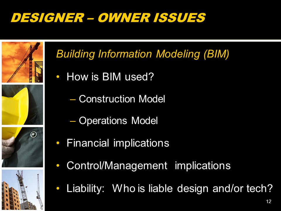 12 DESIGNER – OWNER ISSUES Building Information Modeling (BIM) How is BIM used? –Construction Model –Operations Model Financial implications Control/M