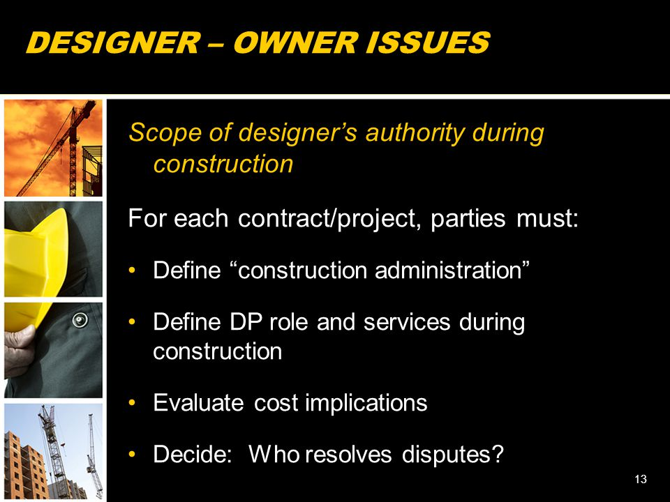 """DESIGNER – OWNER ISSUES Scope of designer's authority during construction For each contract/project, parties must: Define """"construction administration"""