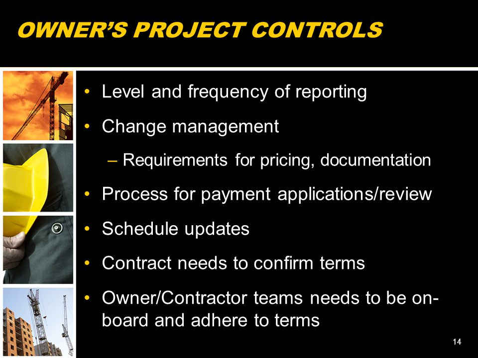 OWNER'S PROJECT CONTROLS Level and frequency of reporting Change management –Requirements for pricing, documentation Process for payment applications/review Schedule updates Contract needs to confirm terms Owner/Contractor teams needs to be on- board and adhere to terms 14