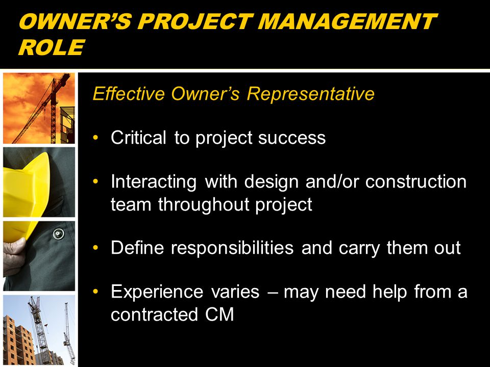OWNER'S PROJECT MANAGEMENT ROLE Effective Owner's Representative Critical to project success Interacting with design and/or construction team throughout project Define responsibilities and carry them out Experience varies – may need help from a contracted CM 15