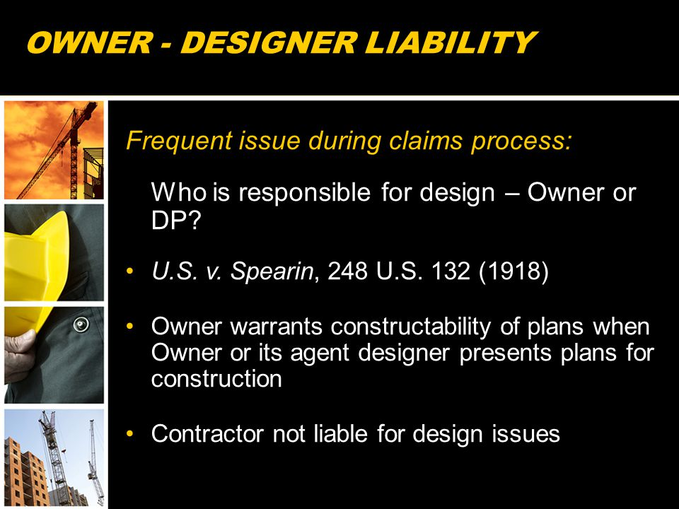 OWNER - DESIGNER LIABILITY Frequent issue during claims process: Who is responsible for design – Owner or DP? U.S. v. Spearin, 248 U.S. 132 (1918) Own