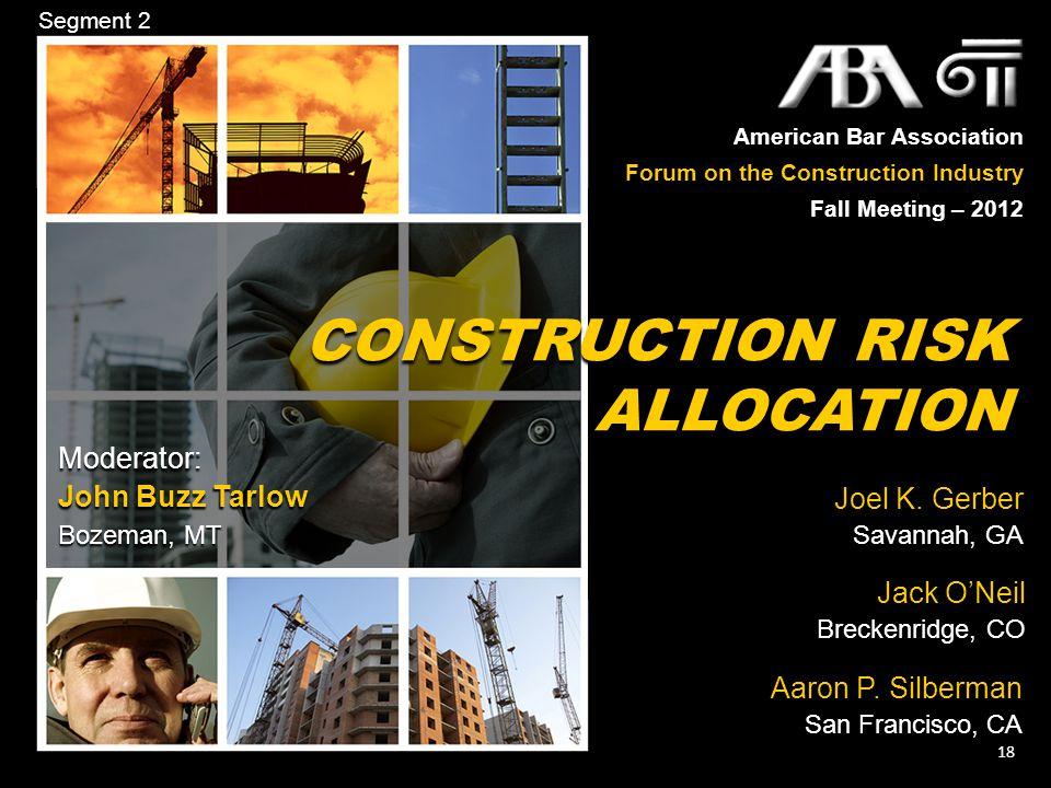 American Bar Association Forum on the Construction Industry Fall Meeting – 2012 18 CONSTRUCTION RISK ALLOCATION Joel K. Gerber Savannah, GA Jack O'Nei