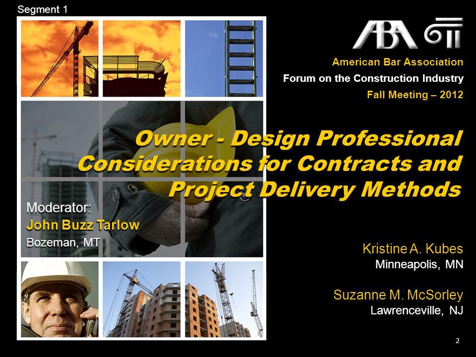 American Bar Association Forum on the Construction Industry Fall Meeting – 2012 2 Moderator: John Buzz Tarlow Bozeman, MT Segment 1 Owner - Design Pro