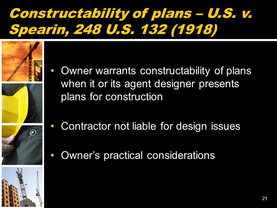 Constructability of plans – U.S. v. Spearin, 248 U.S. 132 (1918) Owner warrants constructability of plans when it or its agent designer presents plans